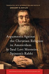 Arguments against the Christian religion in Amsterdam by Saul Levi Morteira, Spinoza's Rabbi - G.  Kaplan - ISBN: 9789048529261