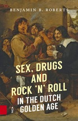 Sex, Drugs and Rock 'n' Roll in the Dutch Golden Age - Benjamin B.  Roberts - ISBN: 9789048533008