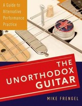 Unorthodox Guitar - Frengel, Mike (instructor In Music Composition And Technology, Instructor In Music Composition And Technology, Northeastern University) - ISBN: 9780199381852
