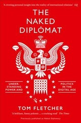 The Naked Diplomat : Understanding Power And Politics In The Digital Age - Fletcher, Tom - ISBN: 9780008127589