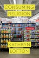 Consuming Religion - Lofton, Kathryn - ISBN: 9780226482095