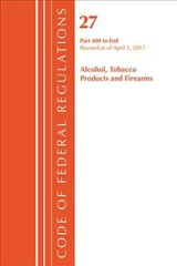Code Of Federal Regulations, Title 27 Alcohol Tobacco Products And Firearms 400-end, Revised As Of April 1, 2017 - Office Of The Federal Register (u.s.) - ISBN: 9781630058463