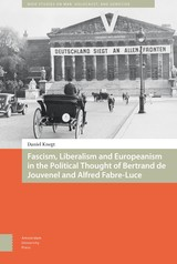 Fascism, Liberalism and Europeanism in the Political Thought of Bertrand de Jouvenel and Alfred Fabre-Luce - Daniel  Knegt - ISBN: 9789048533305