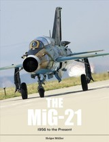 Mig-21: The Legendary Fighter/interceptor In Russian And Worldwide Use, 1956 To The Present - Muller, ,holger - ISBN: 9780764356360