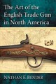 The Art Of The English Trade Gun In North America - Bender, Nathan E. - ISBN: 9780786471157