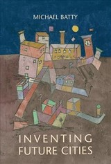 Inventing Future Cities - Batty, Michael (bartlett Professor Of Planning And Director Of The Centre For Advanced Spatial Analysis (casa), University College London) - ISBN: 9780262038959