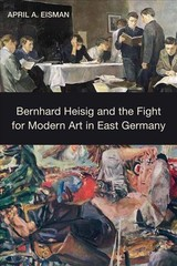 Bernhard Heisig And The Fight For Modern Art In East Germany - Eisman, April A. - ISBN: 9781640140318