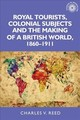 Royal Tourists, Colonial Subjects And The Making Of A British World, 1860-1911 - Reed, Charles - ISBN: 9781526122896