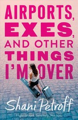 Airports, Exes, And Other Things I'm Over - Petroff, Shani - ISBN: 9781250130501