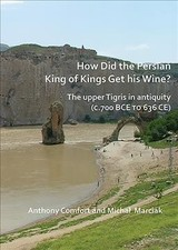 How Did The Persian King Of Kings Get His Wine? The Upper Tigris In Antiquity (c.700 Bce To 636 Ce) - Marciak, Michal; Comfort, Anthony - ISBN: 9781784919566