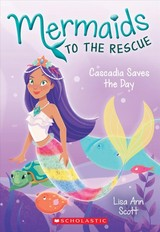 Cascadia Saves The Day (mermaids To The Rescue #4) - Scott, Lisa Ann - ISBN: 9781338267051