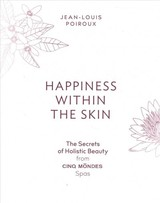 Happiness Within The Skin: The Secrets Of Holistic Beauty By The Founder Of Cinq Mondes Spas - Poiroux, Jean-louis - ISBN: 9781419733260