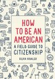 How To Be An American: A Field Guide To Citizenship - Hidalgo, Silvia - ISBN: 9781419730757