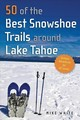 50 Of The Best Snowshoe Trails Around Lake Tahoe - White, Mike - ISBN: 9781943859795