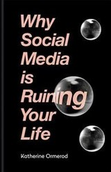 Why Social Media Is Ruining Your Life - Ormerod, Katherine - ISBN: 9781788400626