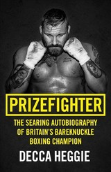 Prizefighter - The Searing Autobiography Of Britain's Bareknuckle Boxing Champion - Heggie, Decca - ISBN: 9781786069108