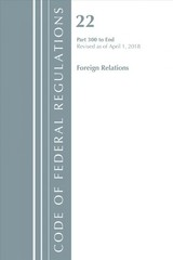 Code Of Federal Regulations, Title 22 Foreign Relations 300-end, Revised As Of April 1, 2018 - Office Of The Federal Register (u.s.) - ISBN: 9781641430760