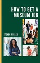 How To Get A Museum Job - Miller, Steven - ISBN: 9781538121092