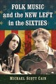 Folk Music And The New Left In The Sixties - Cain, Michael Scott - ISBN: 9781476674728