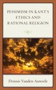 Pessimism In Kant's Ethics And Rational Religion - Vanden Auweele, Dennis - ISBN: 9781498580397