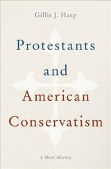 Protestants And American Conservatism - Harp, Gillis J. (professor Of History, Professor Of History, Grove City College) - ISBN: 9780199977413
