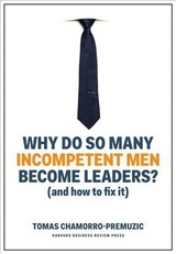 Why Do So Many Incompetent Men Become Leaders? (and How To Fix It) - Chamorro-premuzic, Tomas - ISBN: 9781633696327