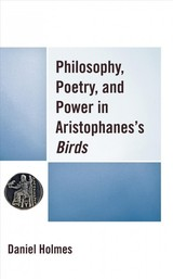 Philosophy, Poetry, And Power In Aristophanes's Birds - Holmes, Daniel - ISBN: 9781498590761