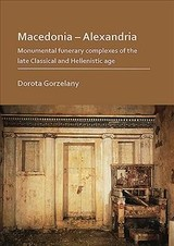 Macedonia - Alexandria: Monumental Funerary Complexes Of The Late Classical And Hellenistic Age - Gorzelany, Dorota - ISBN: 9781789691368