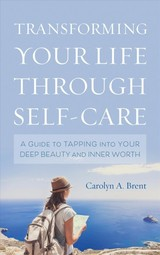Transforming Your Life Through Self-care - Brent, Carolyn A. - ISBN: 9781538120842