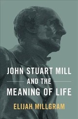 John Stuart Mill And The Meaning Of Life - Millgram, Elijah (e. E. Ericksen Distinguished Professor Of Philosophy, E. E. Ericksen Distinguished Professor Of Philosophy, University Of Utah) - ISBN: 9780190873240