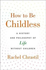 How To Be Childless - Chrastil, Rachel (associate Dean Of The College Of Arts And Sciences And Professor Of History, Xavier University) - ISBN: 9780190918620