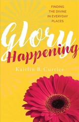 Glory Happening - Curtice, Kaitlin B. - ISBN: 9781612618968