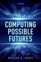 Computing Possible Futures - Rouse, William B. (research Professor, Mccourt School Of Public Policy, Research Professor, Mccourt School Of Public Policy, Georgetown University) - ISBN: 9780198846420