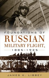 Foundations Of Russian Military Flight 1885-1925 - Libbey, James - ISBN: 9781682474235