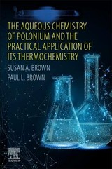 The Aqueous Chemistry of Polonium and the Practical Application of its Thermochemistry - Brown, Paul L.; Brown, Susan A. - ISBN: 9780128193082