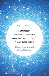 Feminism, Digital Culture And The Politics Of Transmission - Withers, Deborah - ISBN: 9781783483501
