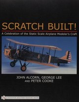Scratch Built!: A Celebration Of The Static Scale Airplane Modelers Craft - Alcorn, John - ISBN: 9780887404177