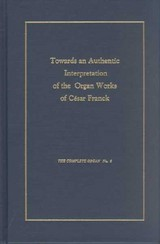Towards An Authentic Interpretation Of The Organ Works Of Cusar Franck, 2nd Edition - Smith, Rollin - ISBN: 9781576470763