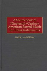 Sourcebook Of Nineteenth-century American Sacred Music For Brass Instruments - Anderson, Mark J. - ISBN: 9780313303807