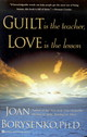 Guilt Is The Teacher And Love Is The Answer - Borysenko, Joan Z., Ph.D. - ISBN: 9780446392242